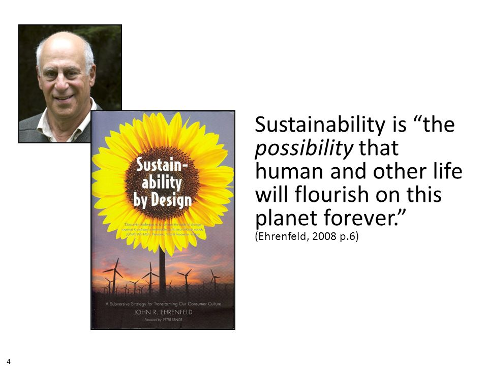 Sustainability is the possibility that human and other life will flourish on this planet forever. (Ehrenfeld, 2008 p.6)