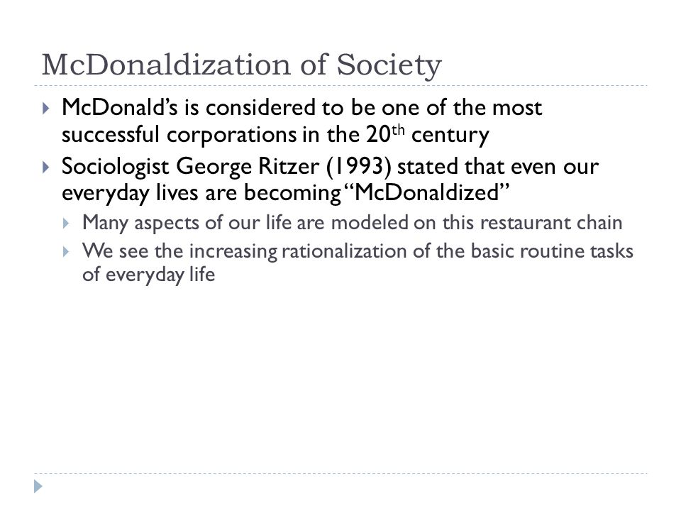 an introduction to the issue of mcdonaldization of society In this essay the perspective of ritzer's mcdonaldization of society thesis is the starting point for developing hypotheses about corporate communication (corpcom) the central idea of mcdonaldization is that increasing numbers of organizations are run as fast food restaurants, focusing on .