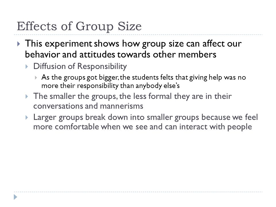 how does group size affect group behavior The preceding section identifies the effect of social loafing on a group which is arguably the most prominent consequence of the group behavior however, social loafing also has an impact on the individuals that comprise the group.