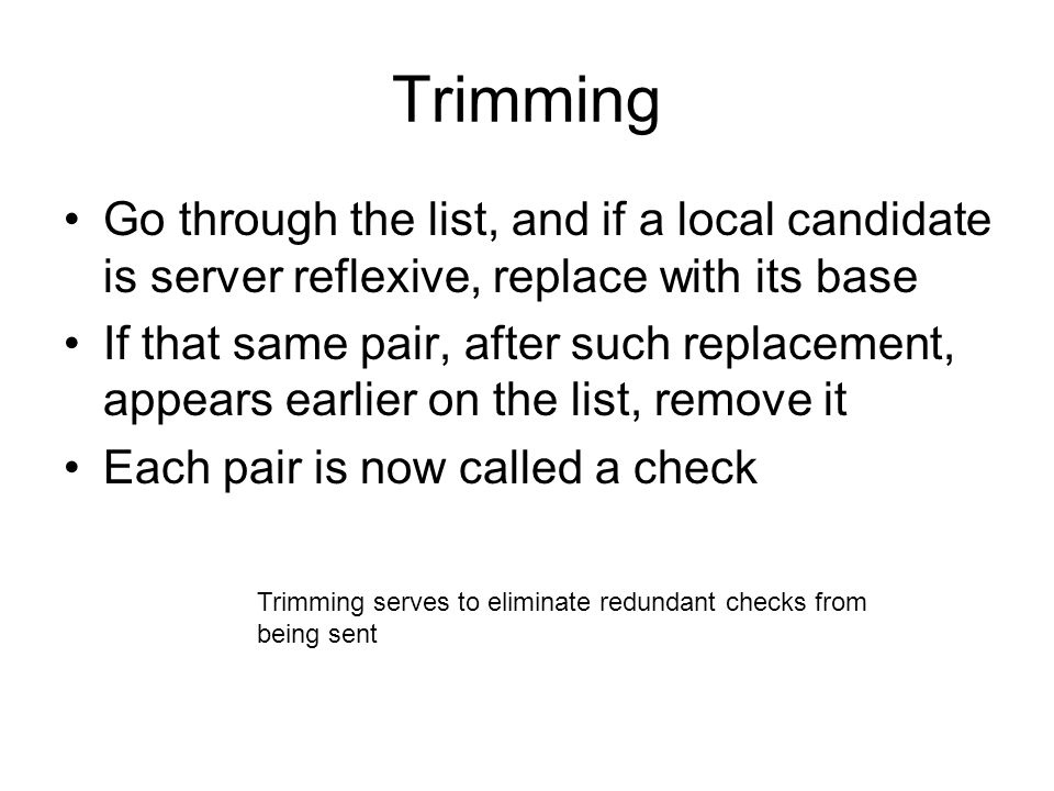 Trimming Go through the list, and if a local candidate is server reflexive, replace with its base.