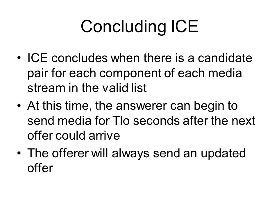 Concluding ICE ICE concludes when there is a candidate pair for each component of each media stream in the valid list.