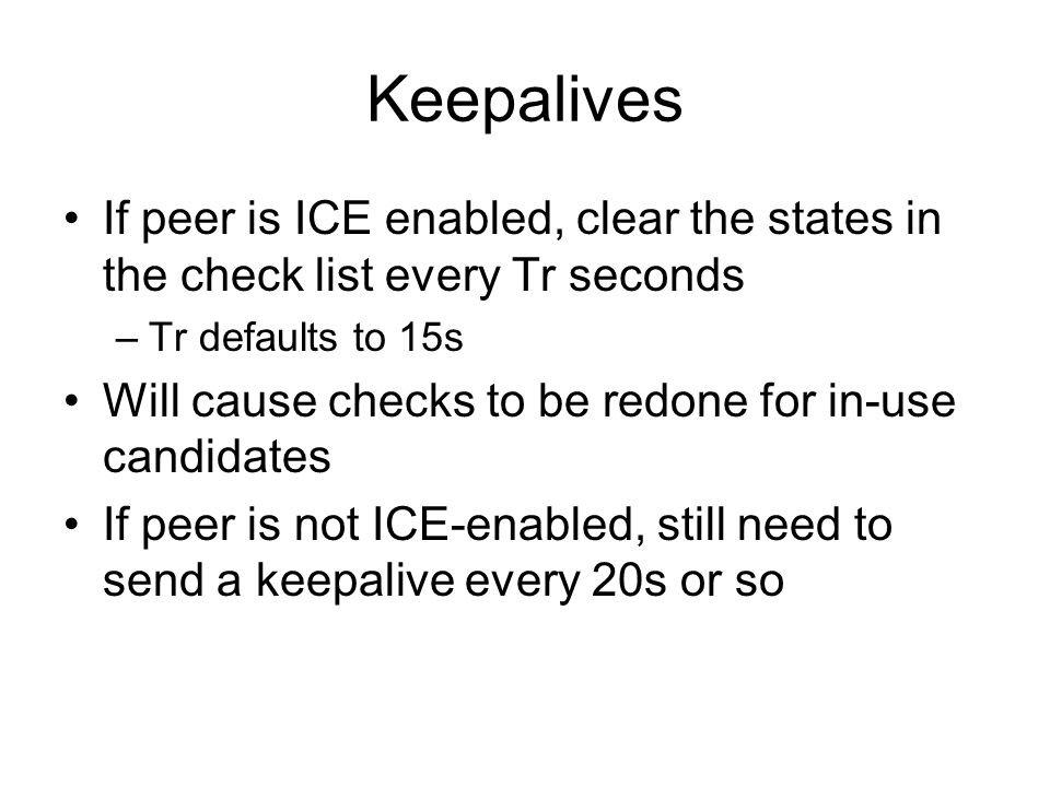 Keepalives If peer is ICE enabled, clear the states in the check list every Tr seconds. Tr defaults to 15s.