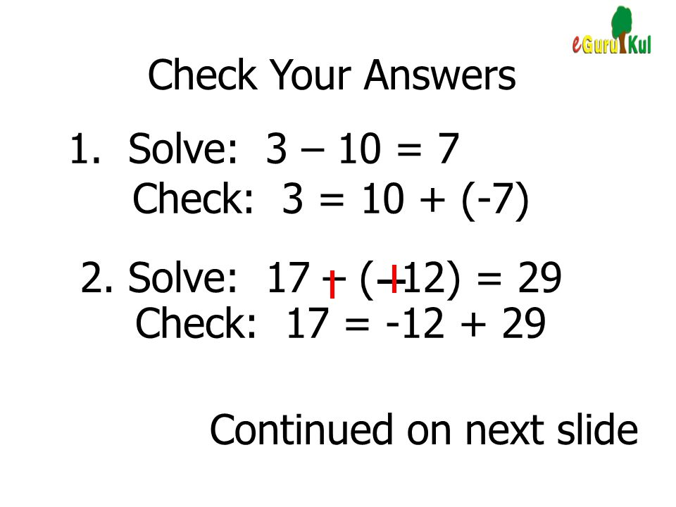 Check Your Answers 1. Solve: 3 – 10 = 7. Check: 3 = 10 + (-7) 2. Solve: 17 – ( 12) = 29. Check: 17 =