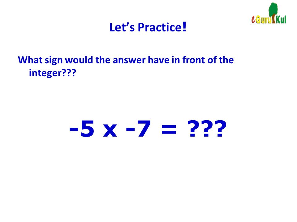 Let's Practice! What sign would the answer have in front of the integer -5 x -7 =