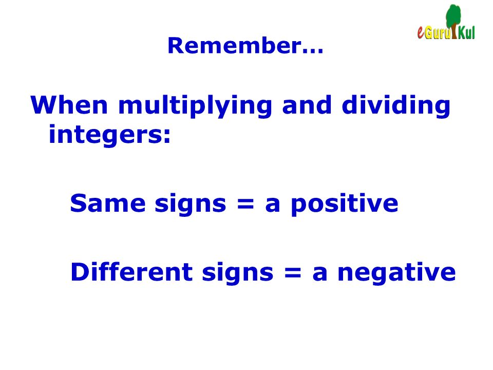When multiplying and dividing integers:
