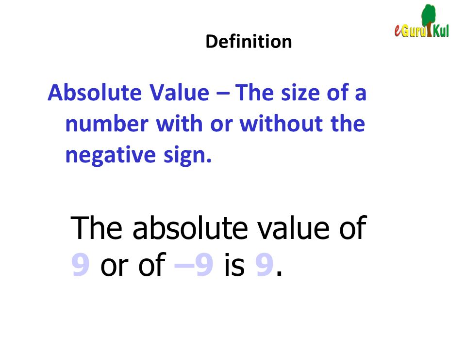 The absolute value of 9 or of –9 is 9.
