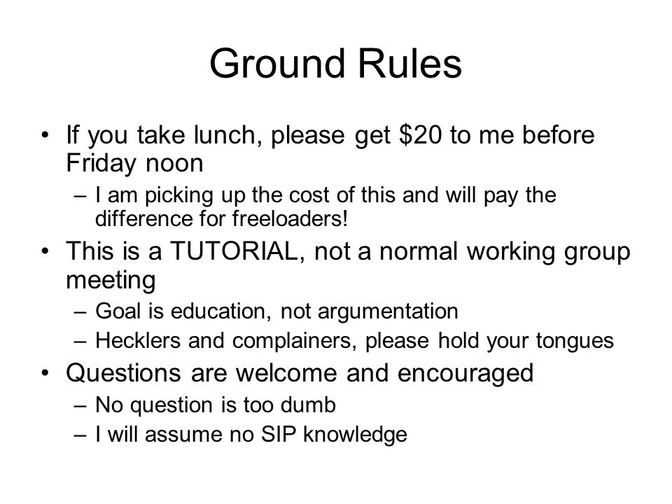 Ground Rules If you take lunch, please get $20 to me before Friday noon.