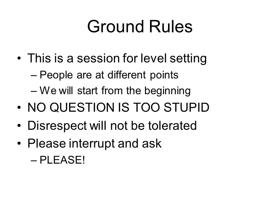 Ground Rules This is a session for level setting