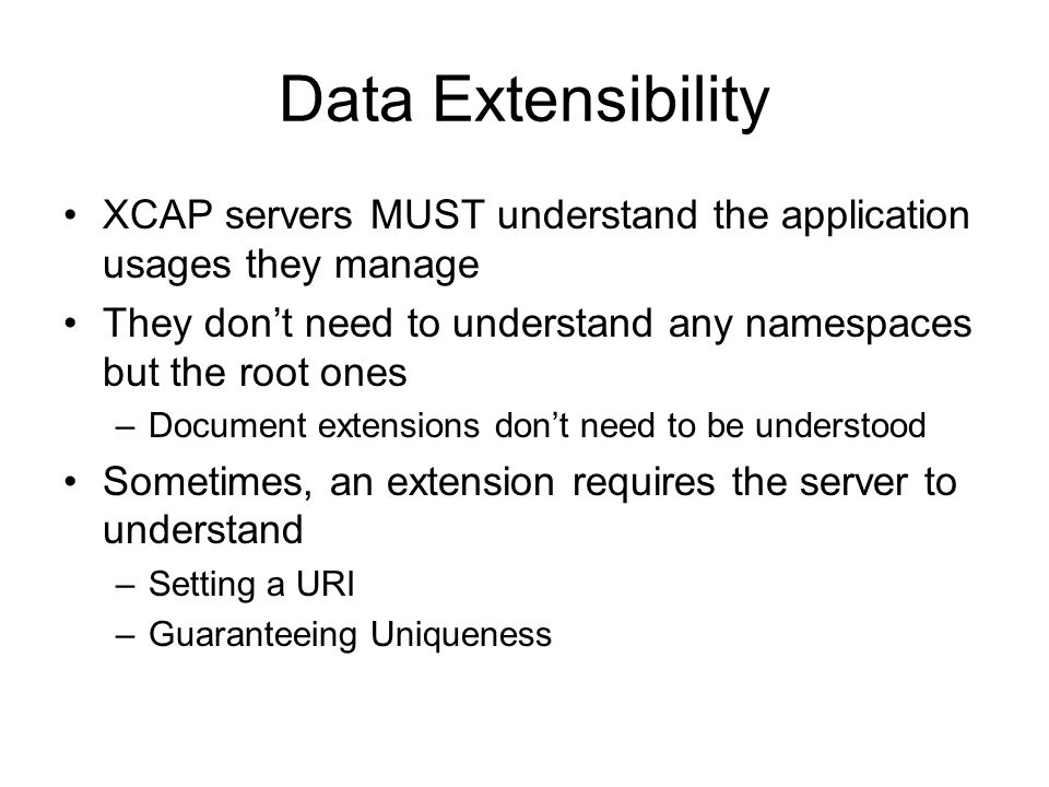Data Extensibility XCAP servers MUST understand the application usages they manage. They don't need to understand any namespaces but the root ones.