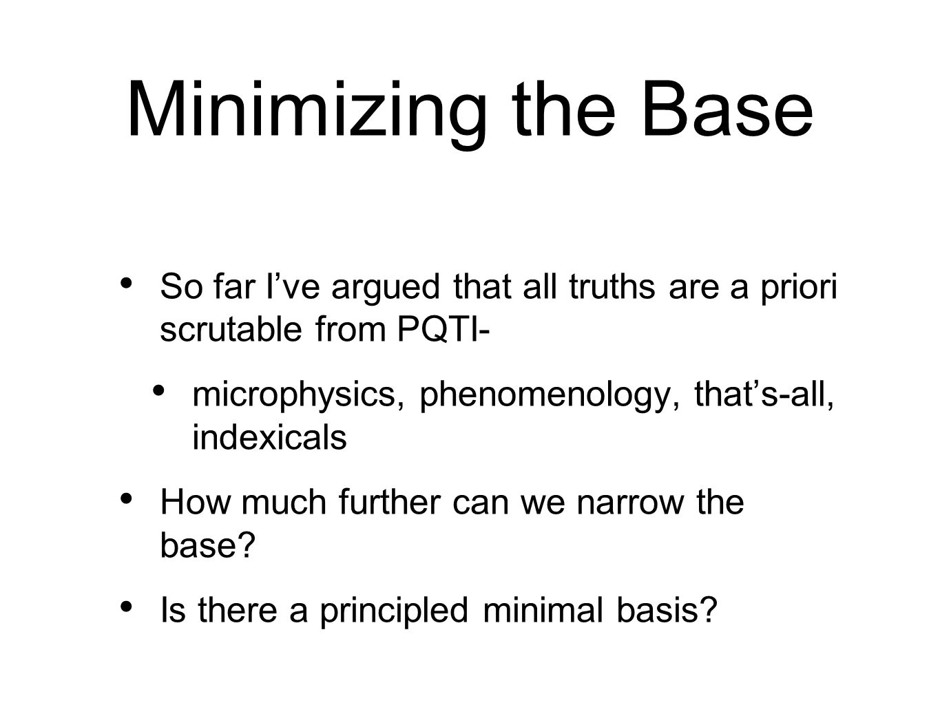 Minimizing the Base So far I've argued that all truths are a priori scrutable from PQTI- microphysics, phenomenology, that's-all, indexicals.