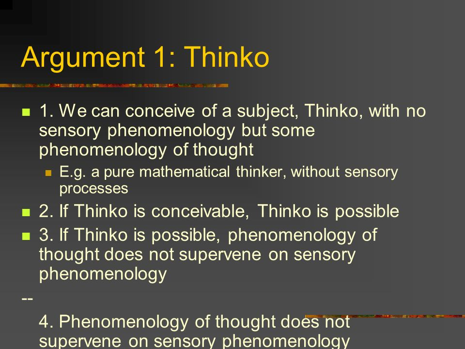 Argument 1: Thinko 1. We can conceive of a subject, Thinko, with no sensory phenomenology but some phenomenology of thought.