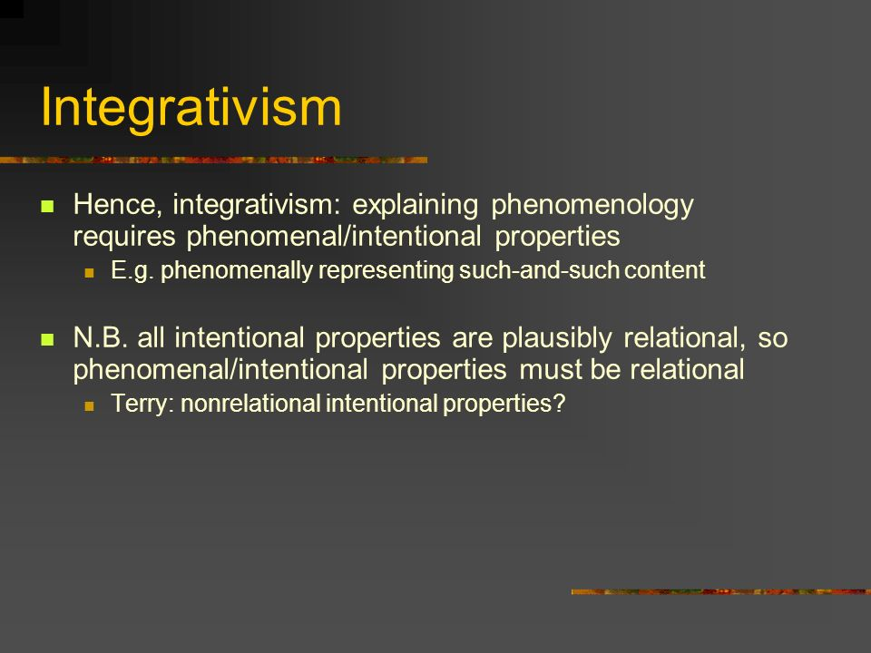 Integrativism Hence, integrativism: explaining phenomenology requires phenomenal/intentional properties.