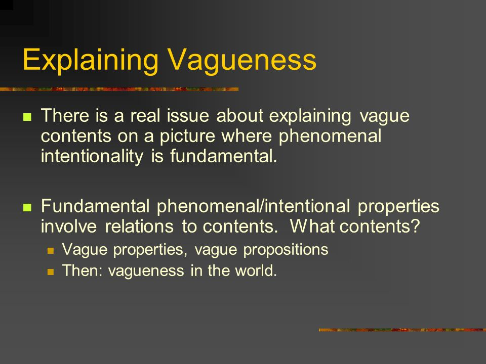 Explaining Vagueness There is a real issue about explaining vague contents on a picture where phenomenal intentionality is fundamental.