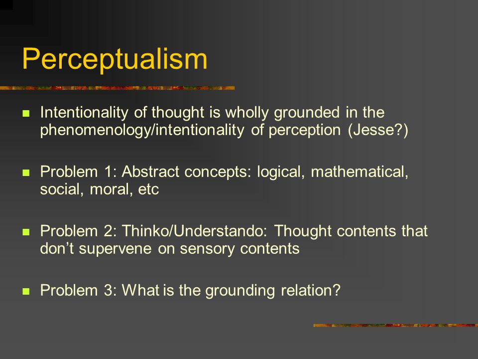 Perceptualism Intentionality of thought is wholly grounded in the phenomenology/intentionality of perception (Jesse )