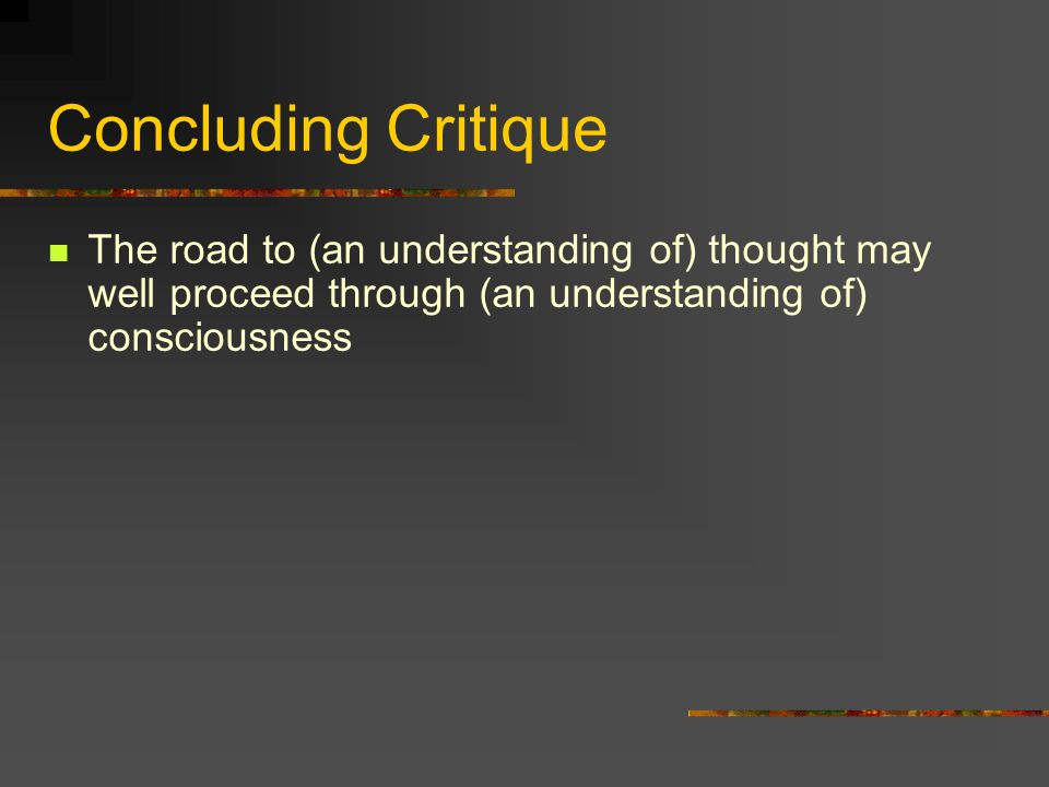 Concluding Critique The road to (an understanding of) thought may well proceed through (an understanding of) consciousness.