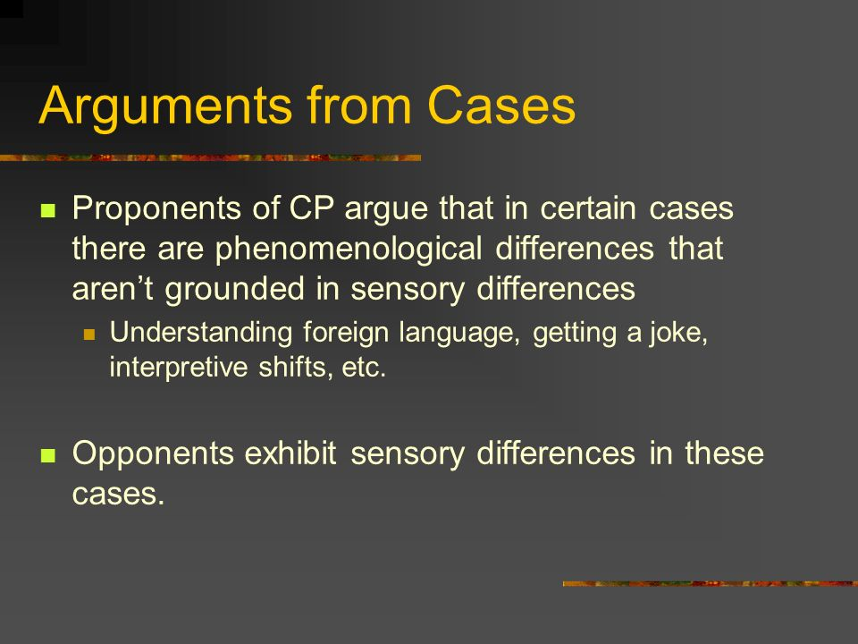 Arguments from Cases Proponents of CP argue that in certain cases there are phenomenological differences that aren't grounded in sensory differences.