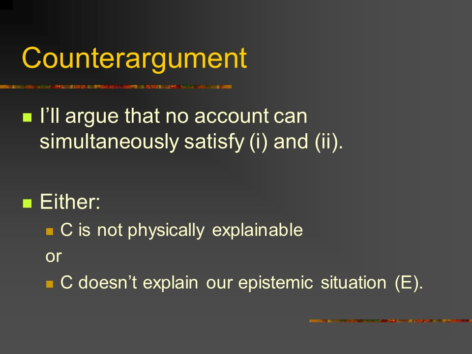 Counterargument I'll argue that no account can simultaneously satisfy (i) and (ii). Either: C is not physically explainable.