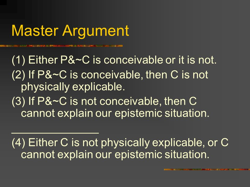 Master Argument (1) Either P&~C is conceivable or it is not.