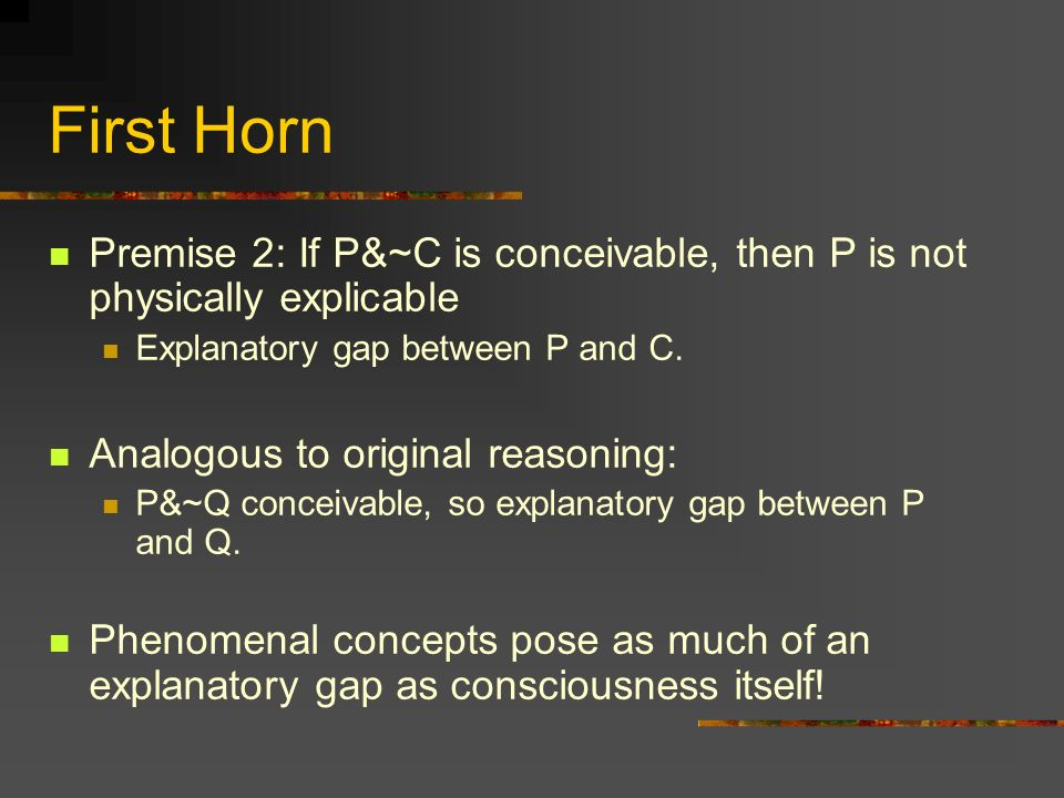 First Horn Premise 2: If P&~C is conceivable, then P is not physically explicable. Explanatory gap between P and C.