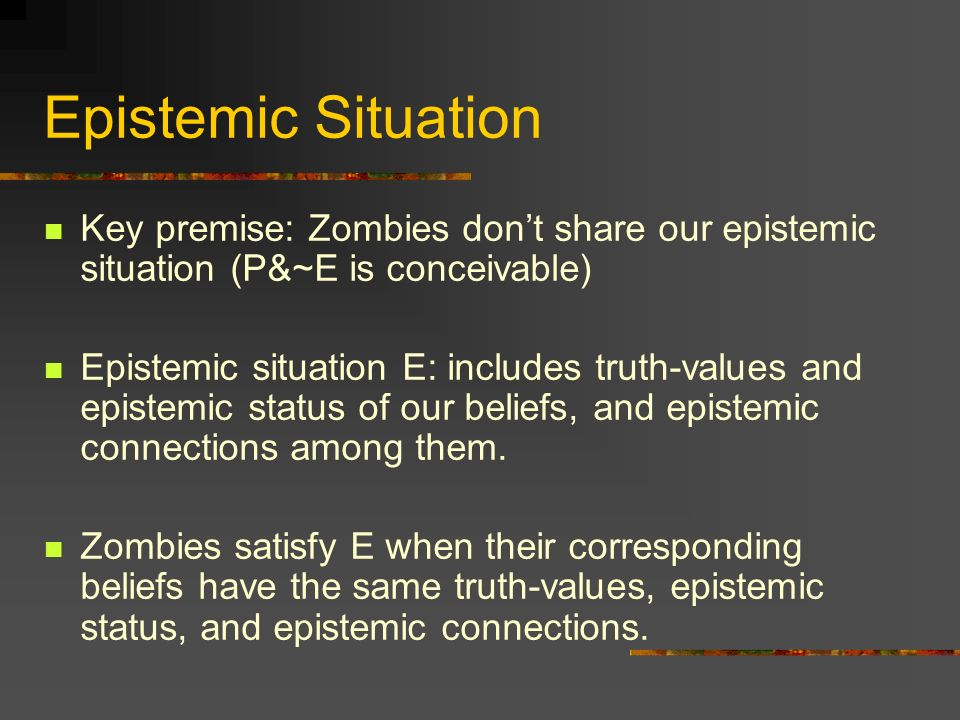 Epistemic Situation Key premise: Zombies don't share our epistemic situation (P&~E is conceivable)