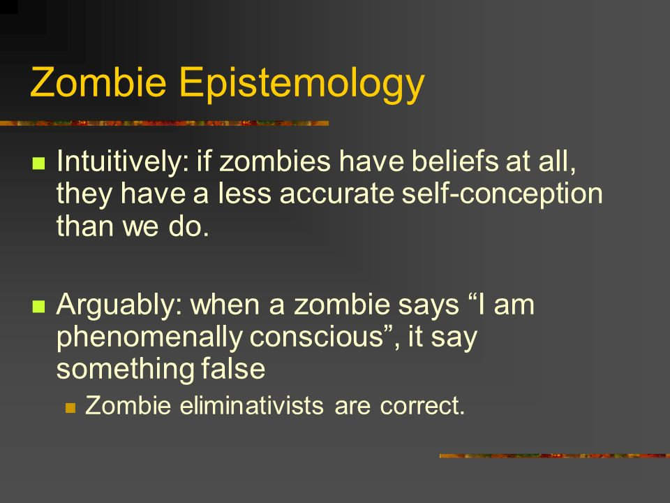 Zombie Epistemology Intuitively: if zombies have beliefs at all, they have a less accurate self-conception than we do.