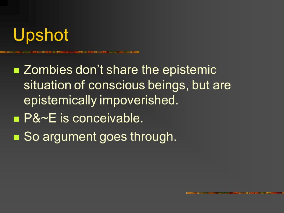 Upshot Zombies don't share the epistemic situation of conscious beings, but are epistemically impoverished.