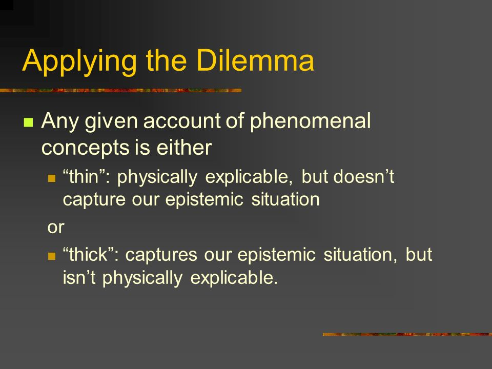 Applying the Dilemma Any given account of phenomenal concepts is either. thin : physically explicable, but doesn't capture our epistemic situation.