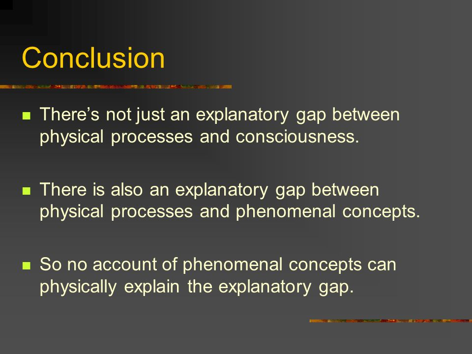 Conclusion There's not just an explanatory gap between physical processes and consciousness.