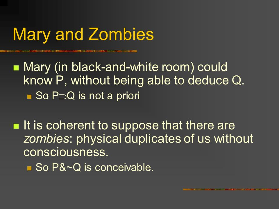 Mary and Zombies Mary (in black-and-white room) could know P, without being able to deduce Q. So PQ is not a priori.
