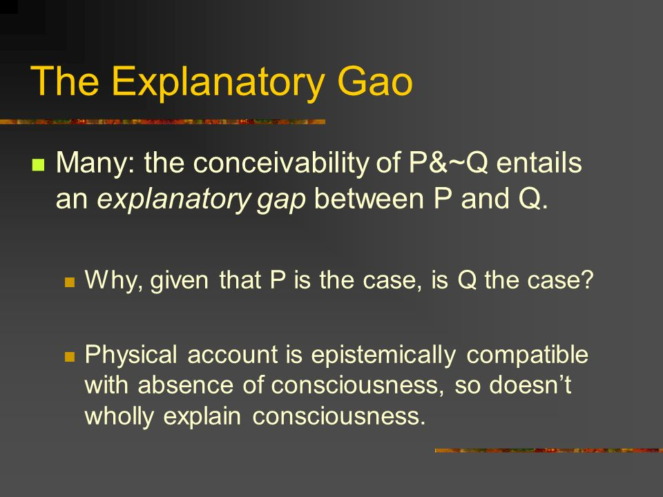 The Explanatory Gao Many: the conceivability of P&~Q entails an explanatory gap between P and Q. Why, given that P is the case, is Q the case