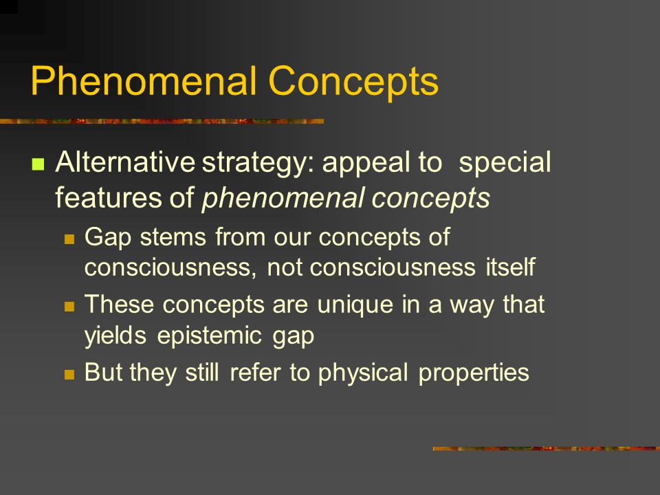 Phenomenal Concepts Alternative strategy: appeal to special features of phenomenal concepts.