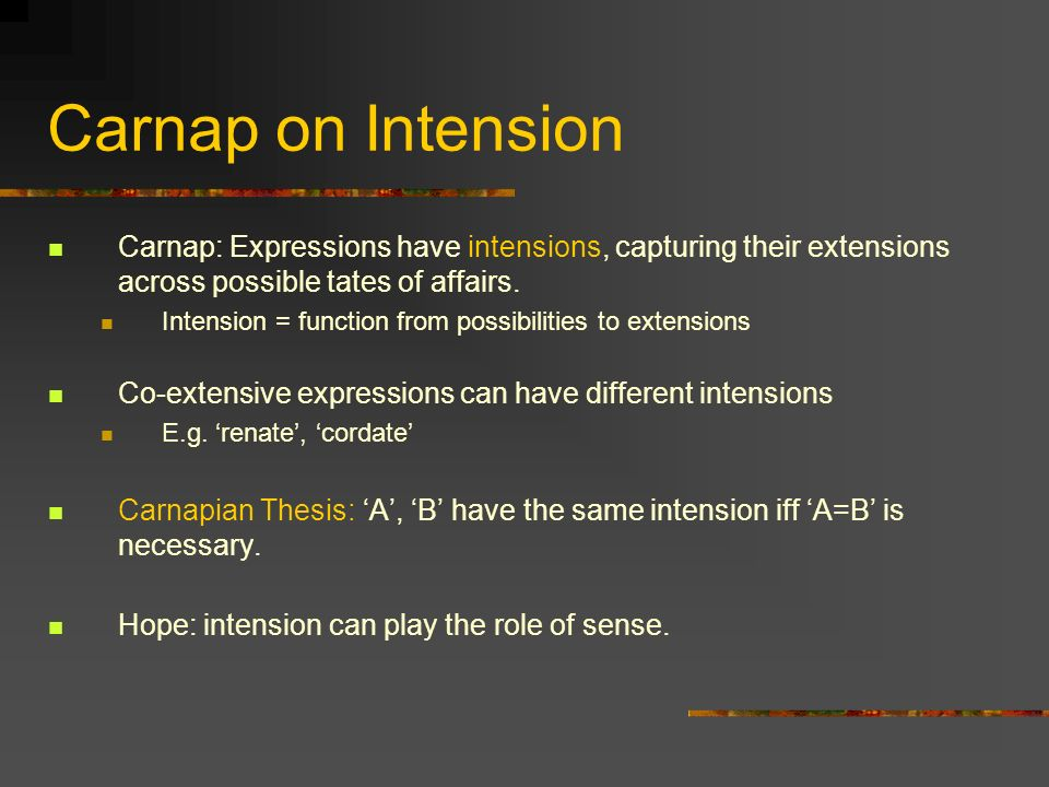 Carnap on Intension Carnap: Expressions have intensions, capturing their extensions across possible tates of affairs.