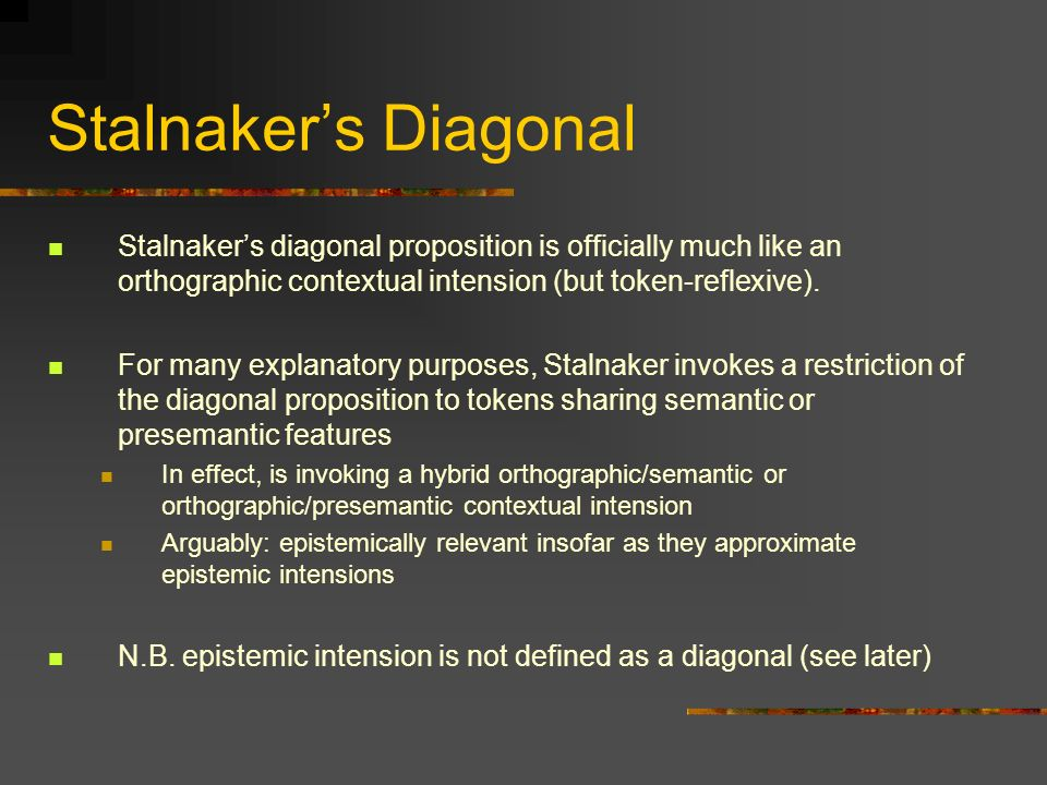 Stalnaker's Diagonal Stalnaker's diagonal proposition is officially much like an orthographic contextual intension (but token-reflexive).