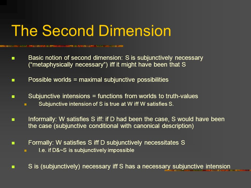 The Second Dimension Basic notion of second dimension: S is subjunctively necessary ( metaphysically necessary ) iff it might have been that S.