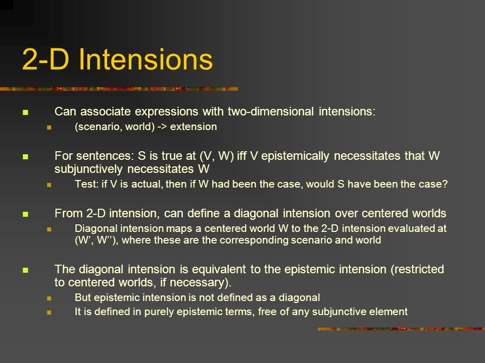2-D Intensions Can associate expressions with two-dimensional intensions: (scenario, world) -> extension.