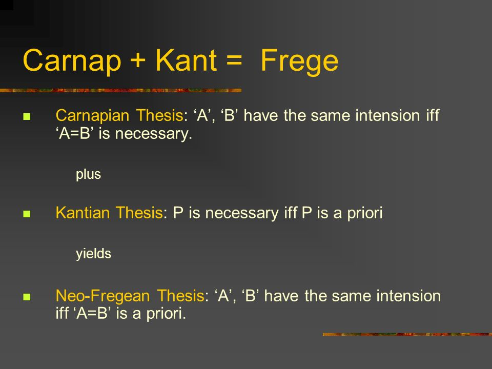 Carnap + Kant = Frege Carnapian Thesis: 'A', 'B' have the same intension iff 'A=B' is necessary. plus.