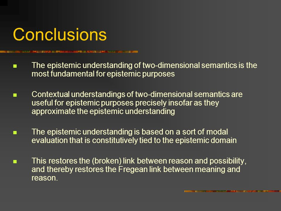 Conclusions The epistemic understanding of two-dimensional semantics is the most fundamental for epistemic purposes.