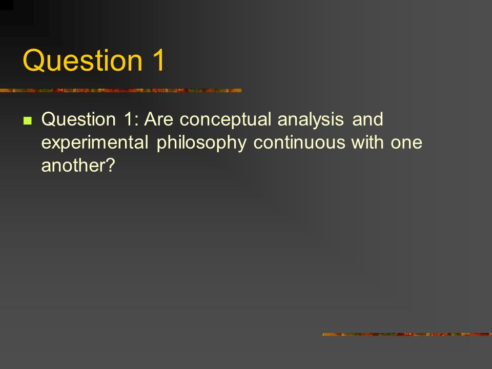 Question 1 Question 1: Are conceptual analysis and experimental philosophy continuous with one another