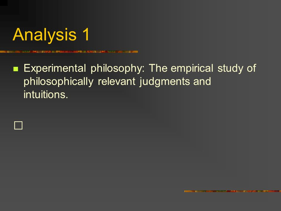 Analysis 1 Experimental philosophy: The empirical study of philosophically relevant judgments and intuitions.