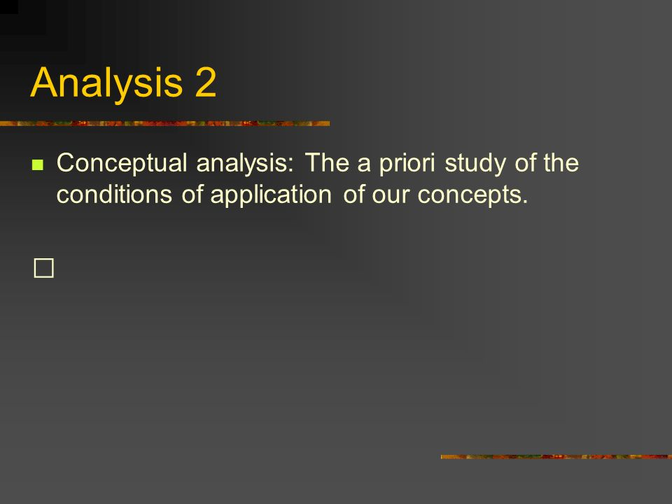 Analysis 2 Conceptual analysis: The a priori study of the conditions of application of our concepts.