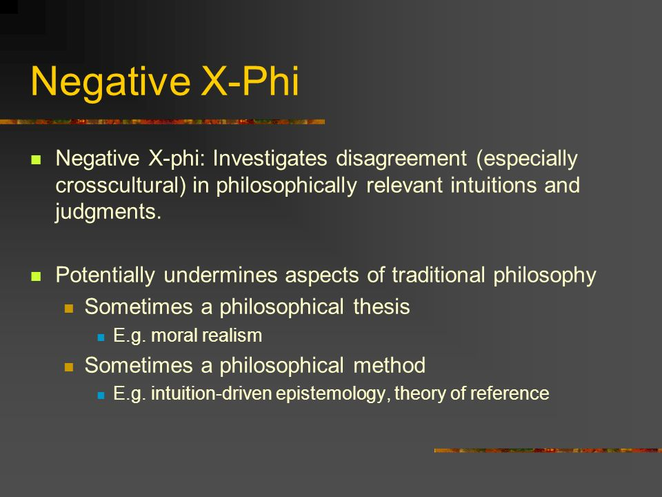 Negative X-Phi Negative X-phi: Investigates disagreement (especially crosscultural) in philosophically relevant intuitions and judgments.