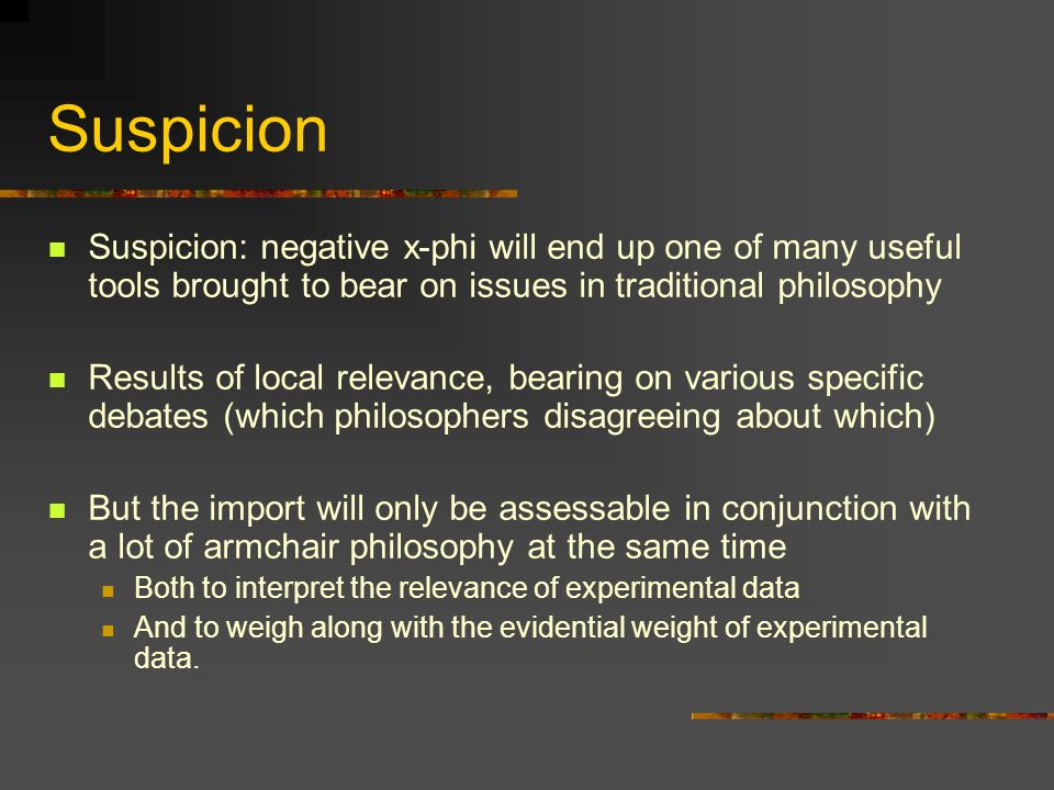 Suspicion Suspicion: negative x-phi will end up one of many useful tools brought to bear on issues in traditional philosophy.