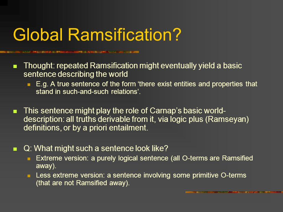 Global Ramsification Thought: repeated Ramsification might eventually yield a basic sentence describing the world.