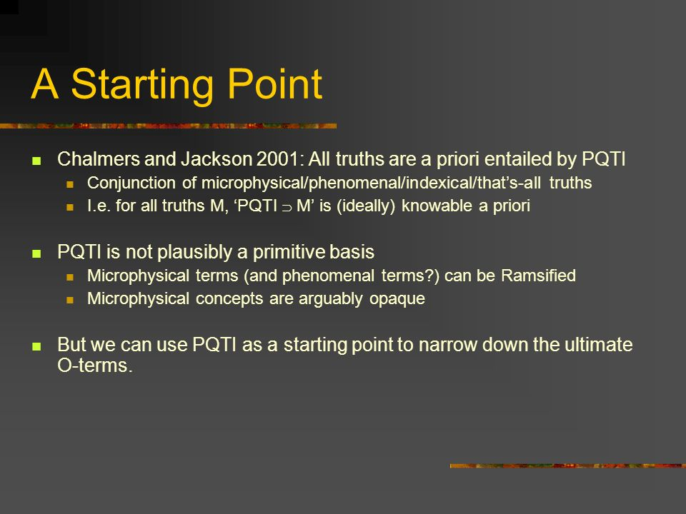 A Starting Point Chalmers and Jackson 2001: All truths are a priori entailed by PQTI.