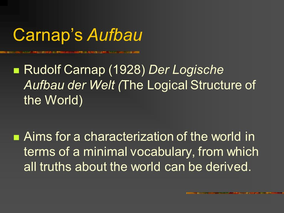 Carnap's Aufbau Rudolf Carnap (1928) Der Logische Aufbau der Welt (The Logical Structure of the World)