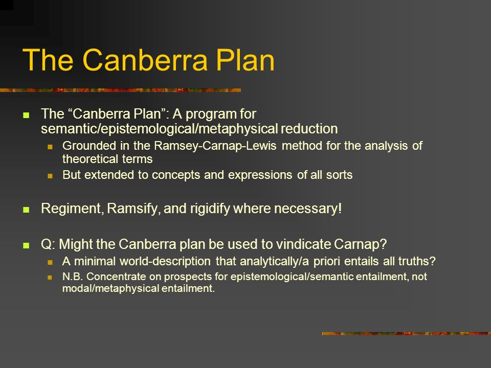The Canberra Plan The Canberra Plan : A program for semantic/epistemological/metaphysical reduction.