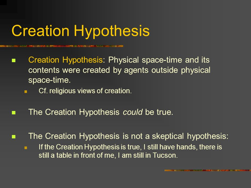 Creation Hypothesis Creation Hypothesis: Physical space-time and its contents were created by agents outside physical space-time.