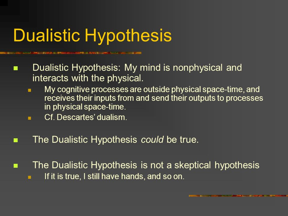 Dualistic Hypothesis Dualistic Hypothesis: My mind is nonphysical and interacts with the physical.