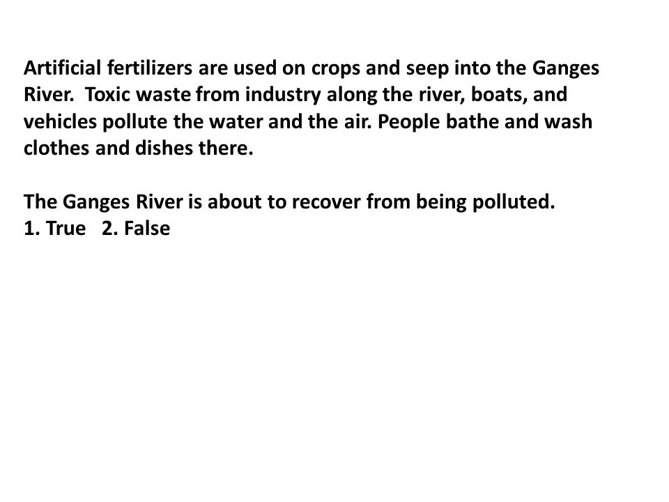 Artificial fertilizers are used on crops and seep into the Ganges River. Toxic waste from industry along the river, boats, and vehicles pollute the water and the air. People bathe and wash clothes and dishes there.