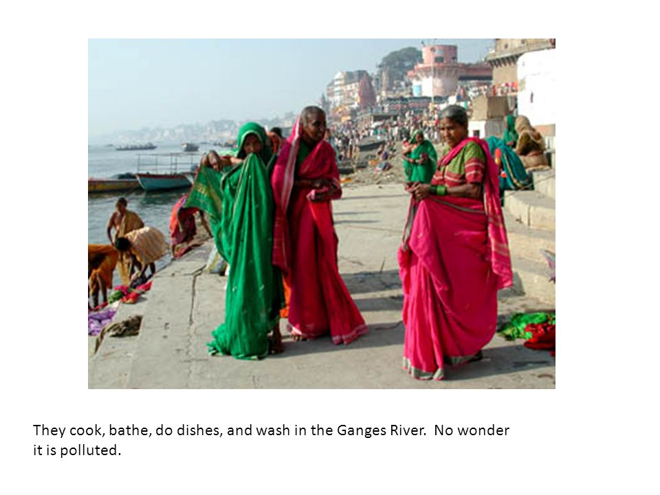 They cook, bathe, do dishes, and wash in the Ganges River